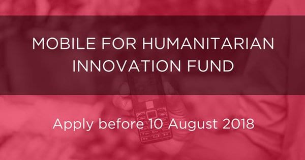 GSMA Mobile for Humanitarian Innovation Fund 2018 (£300,000 per project)